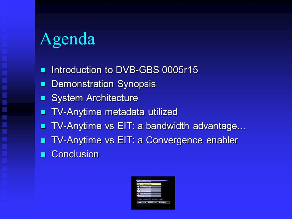 Agenda Introduction to DVB-GBS 0005r15 Introduction to DVB-GBS 0005r15 Demonstration Synopsis Demonstration Synopsis System Architecture System Architecture TV-Anytime metadata utilized TV-Anytime metadata utilized TV-Anytime vs EIT: a bandwidth advantage… TV-Anytime vs EIT: a bandwidth advantage… TV-Anytime vs EIT: a Convergence enabler TV-Anytime vs EIT: a Convergence enabler Conclusion Conclusion