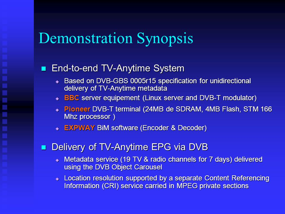 Demonstration Synopsis End-to-end TV-Anytime System End-to-end TV-Anytime System Based on DVB-GBS 0005r15 specification for unidirectional delivery of TV-Anytime metadata Based on DVB-GBS 0005r15 specification for unidirectional delivery of TV-Anytime metadata BBC server equipement (Linux server and DVB-T modulator) BBC server equipement (Linux server and DVB-T modulator) Pioneer DVB-T terminal (24MB de SDRAM, 4MB Flash, STM 166 Mhz processor ) Pioneer DVB-T terminal (24MB de SDRAM, 4MB Flash, STM 166 Mhz processor ) EXPWAY BiM software (Encoder & Decoder) EXPWAY BiM software (Encoder & Decoder) Delivery of TV-Anytime EPG via DVB Delivery of TV-Anytime EPG via DVB Metadata service (19 TV & radio channels for 7 days) delivered using the DVB Object Carousel Metadata service (19 TV & radio channels for 7 days) delivered using the DVB Object Carousel Location resolution supported by a separate Content Referencing Information (CRI) service carried in MPEG private sections Location resolution supported by a separate Content Referencing Information (CRI) service carried in MPEG private sections