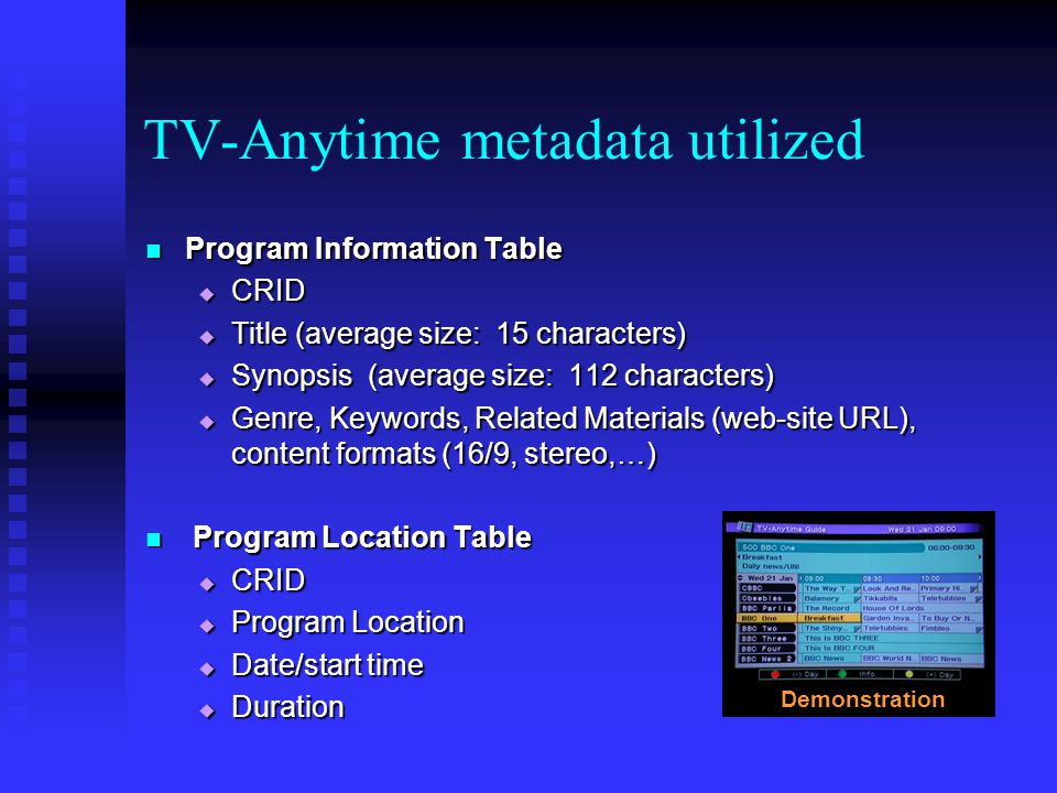 TV-Anytime metadata utilized Program Information Table Program Information Table CRID CRID Title (average size: 15 characters) Title (average size: 15 characters) Synopsis (average size: 112 characters) Synopsis (average size: 112 characters) Genre, Keywords, Related Materials (web-site URL), content formats (16/9, stereo,…) Genre, Keywords, Related Materials (web-site URL), content formats (16/9, stereo,…) Program Location Table Program Location Table CRID CRID Program Location Program Location Date/start time Date/start time Duration Duration Demonstration