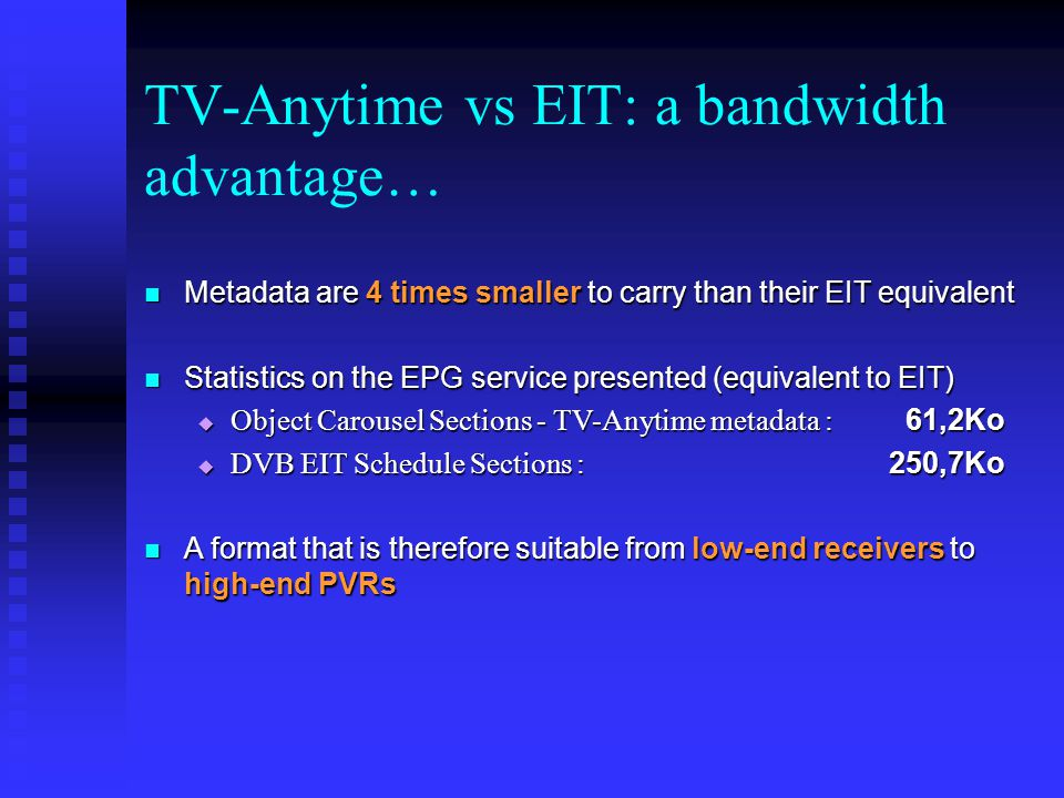 TV-Anytime vs EIT: a bandwidth advantage… Metadata are 4 times smaller to carry than their EIT equivalent Metadata are 4 times smaller to carry than their EIT equivalent Statistics on the EPG service presented (equivalent to EIT) Statistics on the EPG service presented (equivalent to EIT) Object Carousel Sections - TV-Anytime metadata : 61,2Ko Object Carousel Sections - TV-Anytime metadata : 61,2Ko DVB EIT Schedule Sections : 250,7Ko DVB EIT Schedule Sections : 250,7Ko A format that is therefore suitable from low-end receivers to high-end PVRs A format that is therefore suitable from low-end receivers to high-end PVRs