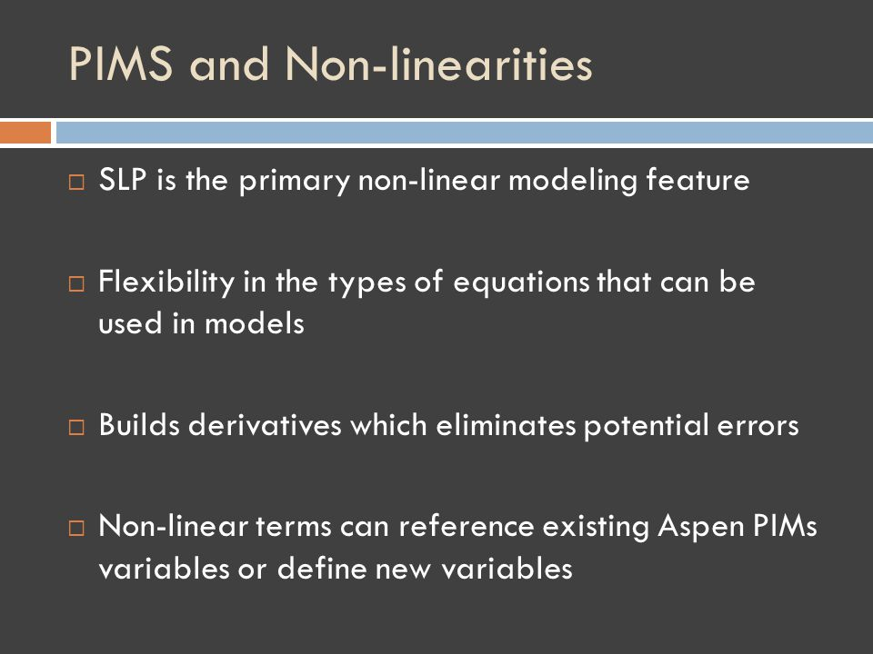 PIMS and Non-linearities SLP is the primary non-linear modeling feature Flexibility in the types of equations that can be used in models Builds derivatives which eliminates potential errors Non-linear terms can reference existing Aspen PIMs variables or define new variables