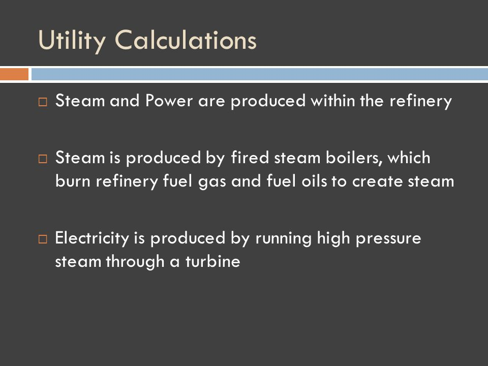 Utility Calculations Steam and Power are produced within the refinery Steam is produced by fired steam boilers, which burn refinery fuel gas and fuel oils to create steam Electricity is produced by running high pressure steam through a turbine
