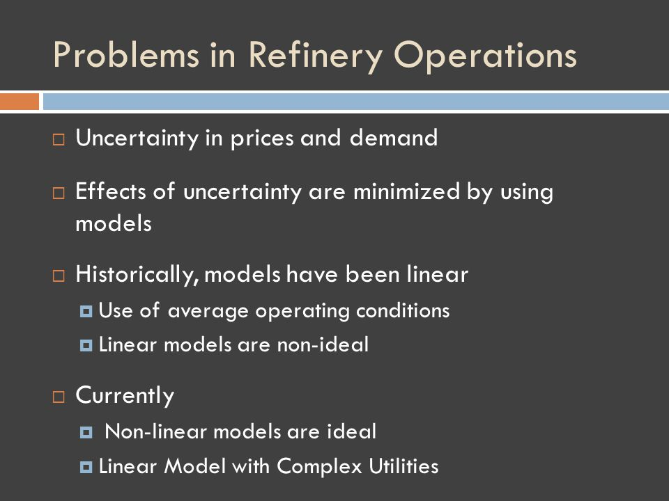 Problems in Refinery Operations Uncertainty in prices and demand Effects of uncertainty are minimized by using models Historically, models have been linear Use of average operating conditions Linear models are non-ideal Currently Non-linear models are ideal Linear Model with Complex Utilities