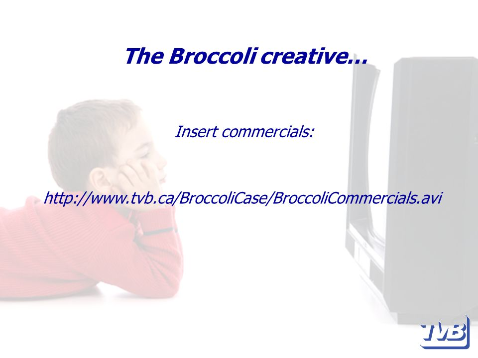 The Broccoli creative… Insert commercials: http://www.tvb.ca/BroccoliCase/BroccoliCommercials.avi