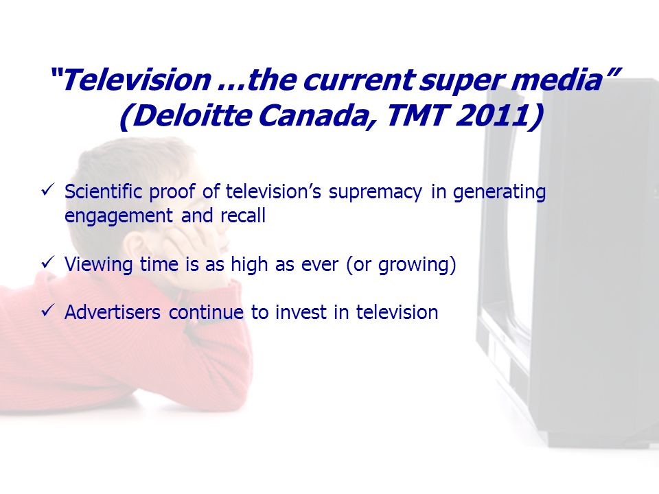 Television …the current super media (Deloitte Canada, TMT 2011) Scientific proof of televisions supremacy in generating engagement and recall Viewing time is as high as ever (or growing) Advertisers continue to invest in television