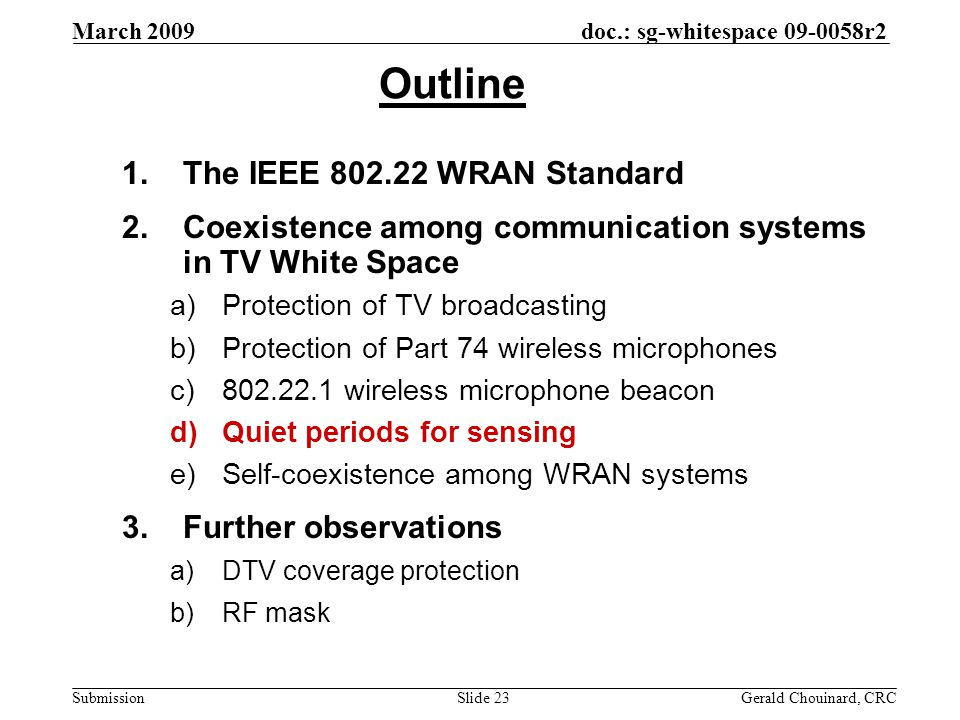 doc.: sg-whitespace 09-0058r2 Submission March 2009 Gerald Chouinard, CRCSlide 23 Outline 1.The IEEE 802.22 WRAN Standard 2.Coexistence among communication systems in TV White Space a)Protection of TV broadcasting b)Protection of Part 74 wireless microphones c)802.22.1 wireless microphone beacon d)Quiet periods for sensing e)Self-coexistence among WRAN systems 3.Further observations a)DTV coverage protection b)RF mask