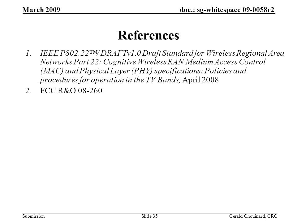 doc.: sg-whitespace 09-0058r2 Submission March 2009 Gerald Chouinard, CRCSlide 35 References 1.IEEE P802.22/ DRAFTv1.0 Draft Standard for Wireless Regional Area Networks Part 22: Cognitive Wireless RAN Medium Access Control (MAC) and Physical Layer (PHY) specifications: Policies and procedures for operation in the TV Bands, April 2008 2.FCC R&O 08-260