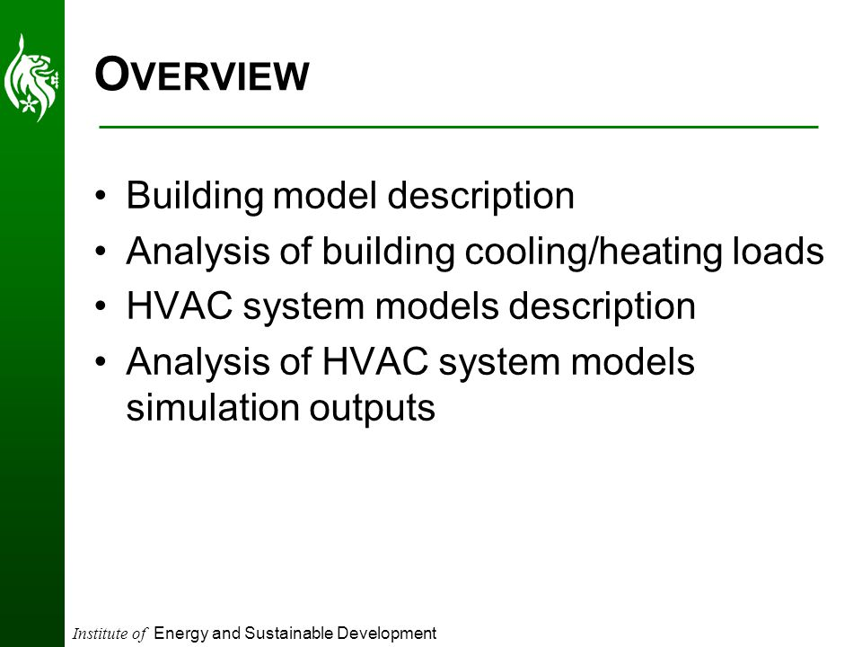 Institute of Energy and Sustainable Development O VERVIEW Building model description Analysis of building cooling/heating loads HVAC system models description Analysis of HVAC system models simulation outputs
