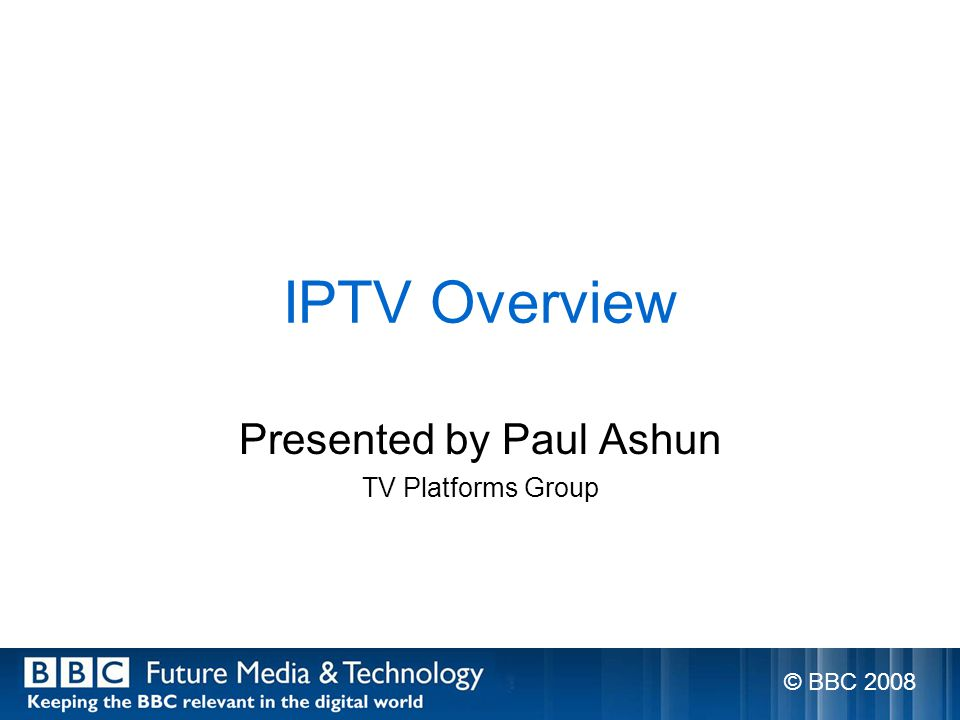 IPTV Overview Presented by Paul Ashun TV Platforms Group © BBC 2008