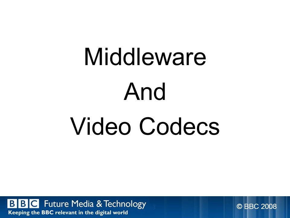 Middleware And Video Codecs © BBC 2008