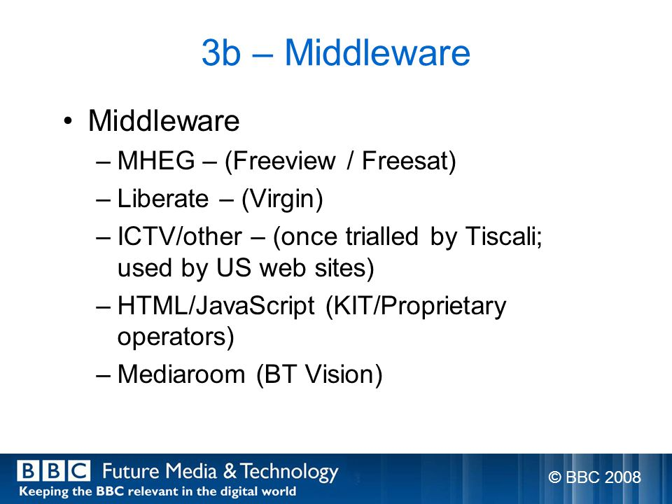3b – Middleware Middleware –MHEG – (Freeview / Freesat) –Liberate – (Virgin) –ICTV/other – (once trialled by Tiscali; used by US web sites) –HTML/JavaScript (KIT/Proprietary operators) –Mediaroom (BT Vision) © BBC 2008