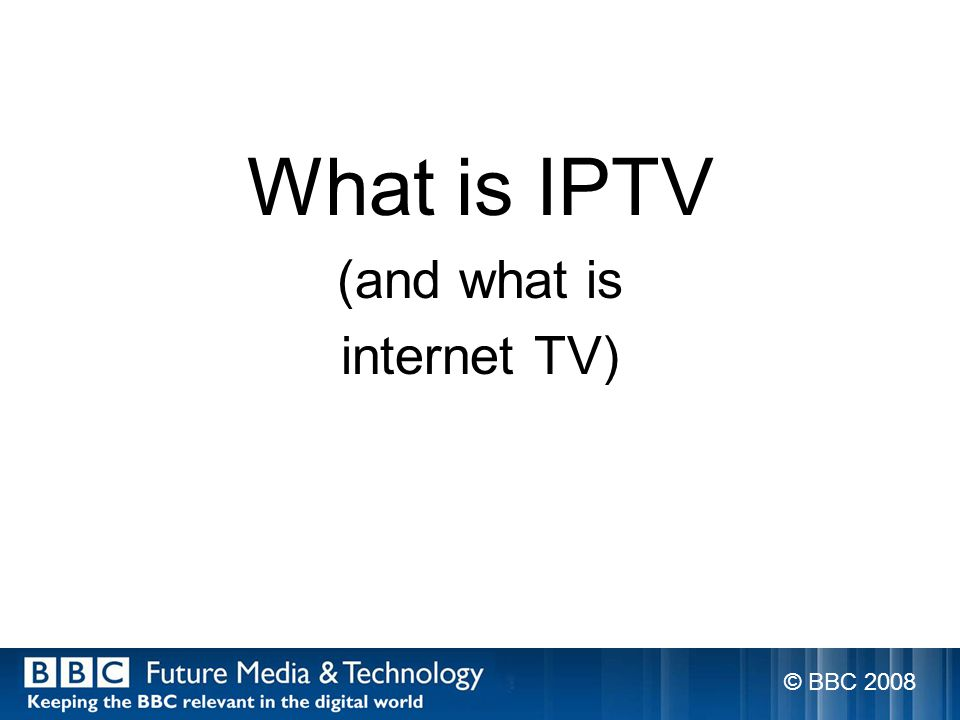 What is IPTV (and what is internet TV) © BBC 2008