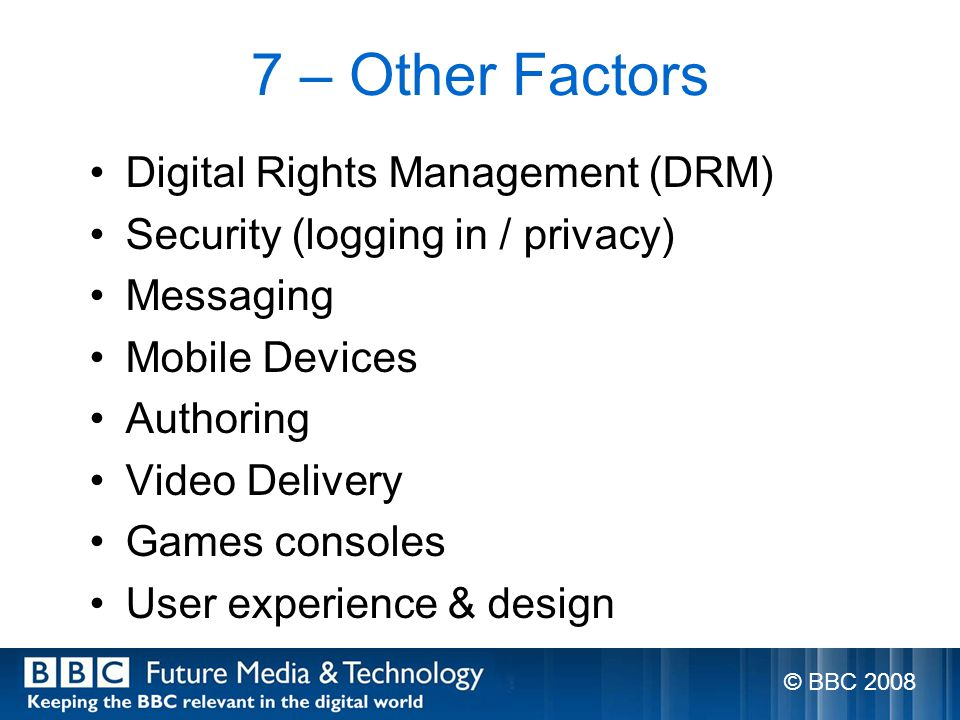 7 – Other Factors Digital Rights Management (DRM) Security (logging in / privacy) Messaging Mobile Devices Authoring Video Delivery Games consoles User experience & design © BBC 2008