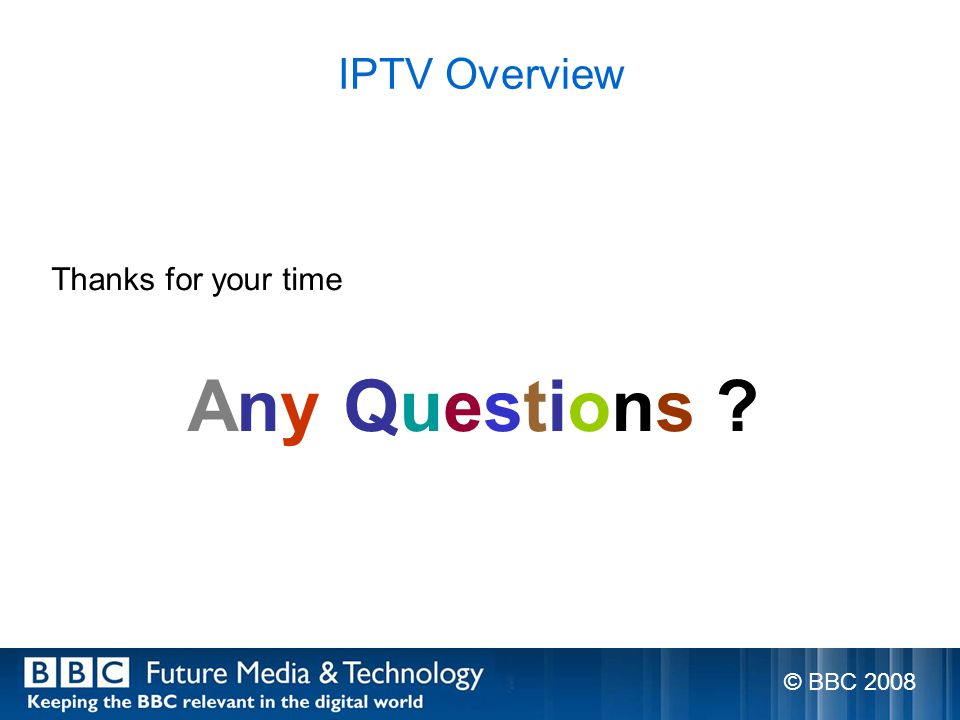 IPTV Overview Thanks for your time Any Questions © BBC 2008