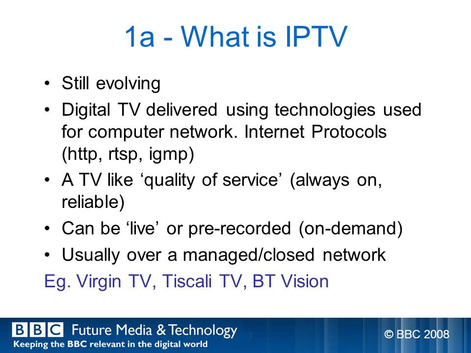 1a - What is IPTV Still evolving Digital TV delivered using technologies used for computer network.