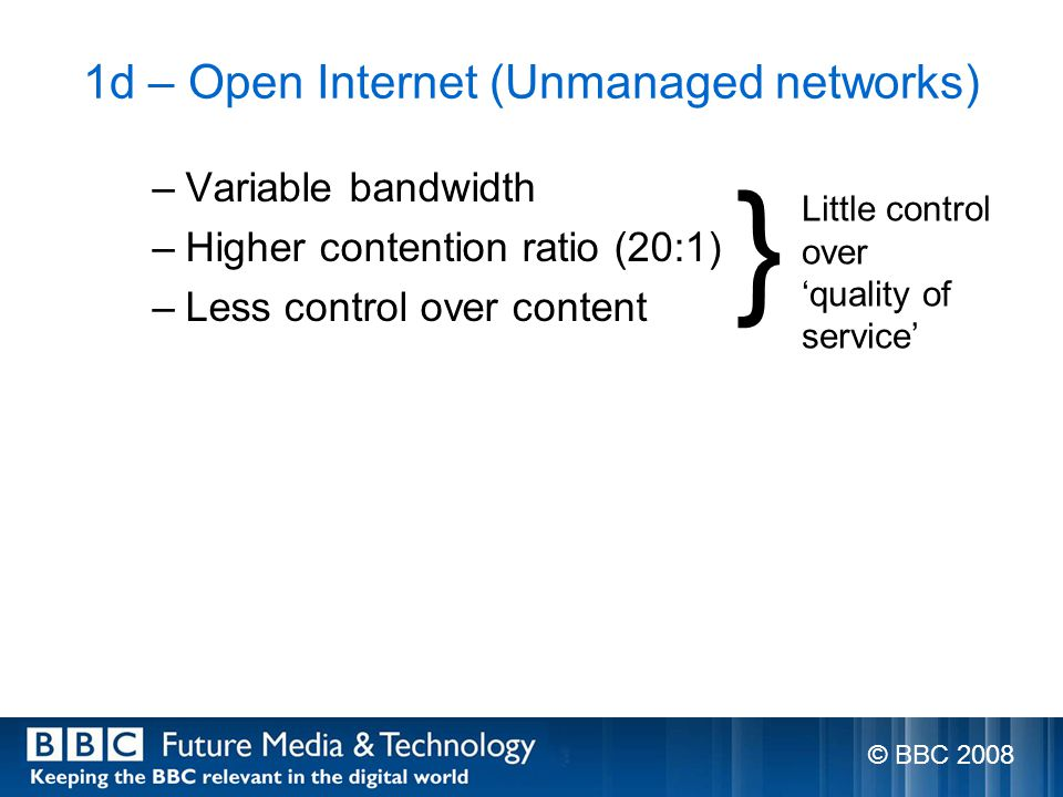 1d – Open Internet (Unmanaged networks) –Variable bandwidth –Higher contention ratio (20:1) –Less control over content } Little control over quality of service © BBC 2008