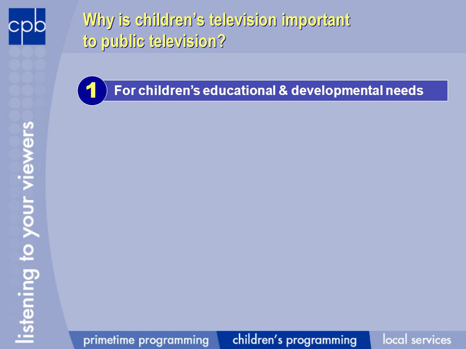 For childrens educational & developmental needs 1 Why is childrens television important to public television