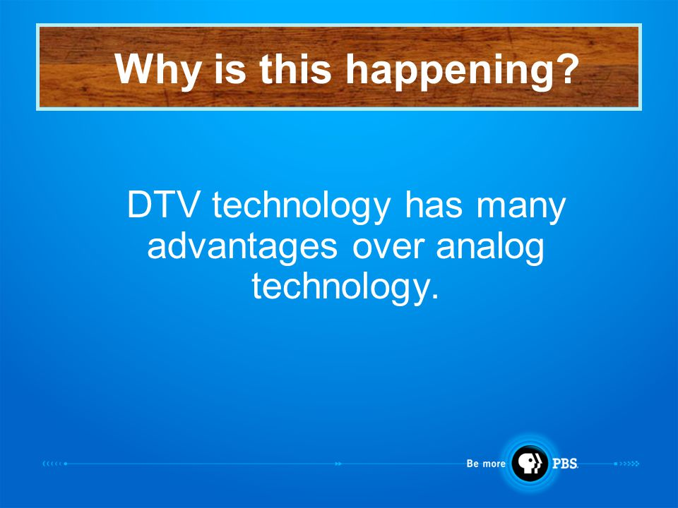 DTV technology has many advantages over analog technology. Why is this happening