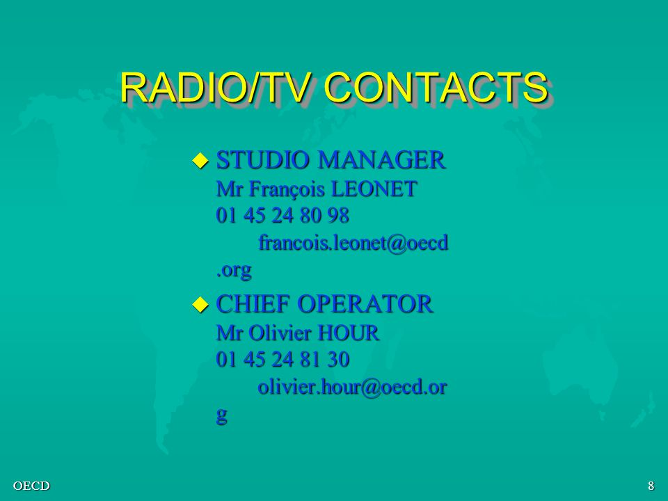 OECD8 RADIO/TV CONTACTS u STUDIO MANAGER Mr François LEONET 01 45 24 80 98 francois.leonet@oecd.org u CHIEF OPERATOR Mr Olivier HOUR 01 45 24 81 30 olivier.hour@oecd.or g