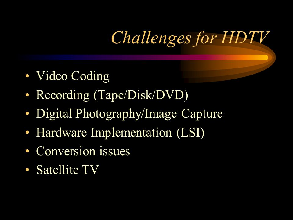 Challenges for HDTV Video Coding Recording (Tape/Disk/DVD) Digital Photography/Image Capture Hardware Implementation (LSI) Conversion issues Satellite TV