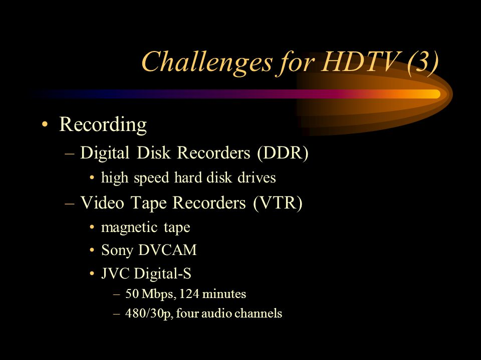 Challenges for HDTV (3) Recording –Digital Disk Recorders (DDR) high speed hard disk drives –Video Tape Recorders (VTR) magnetic tape Sony DVCAM JVC Digital-S –50 Mbps, 124 minutes –480/30p, four audio channels
