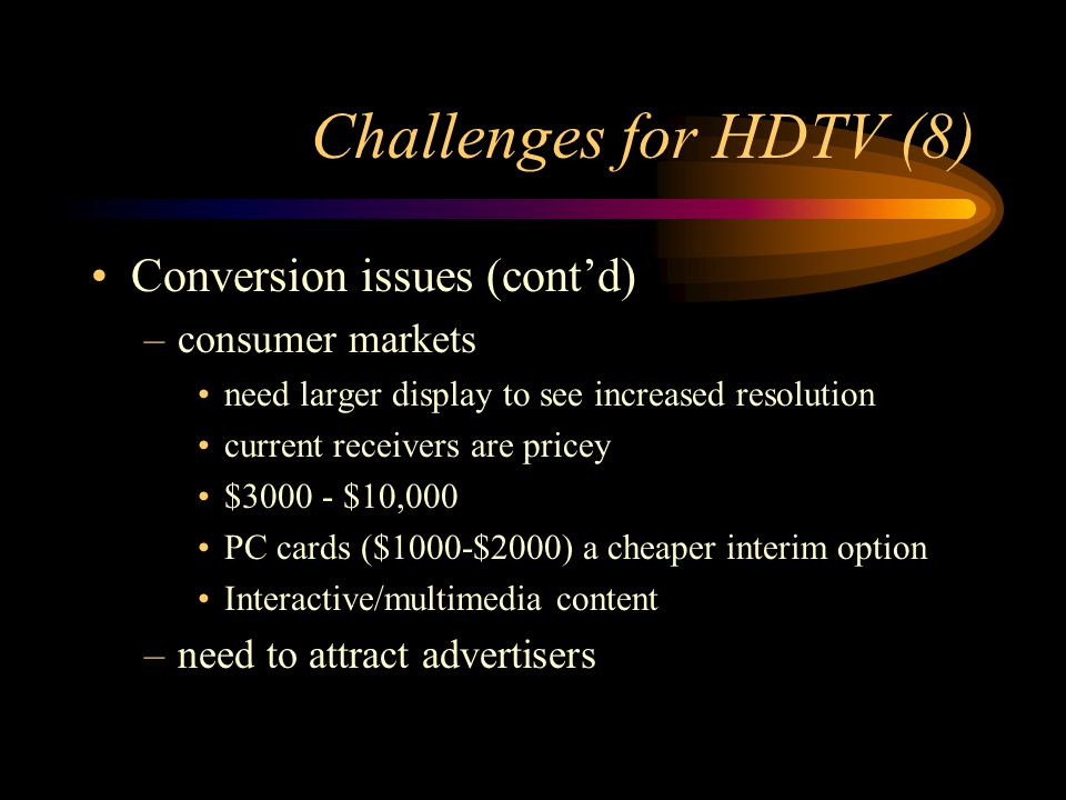 Challenges for HDTV (8) Conversion issues (contd) –consumer markets need larger display to see increased resolution current receivers are pricey $3000 - $10,000 PC cards ($1000-$2000) a cheaper interim option Interactive/multimedia content –need to attract advertisers