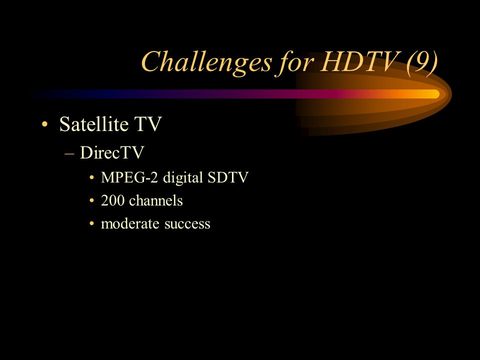 Challenges for HDTV (9) Satellite TV –DirecTV MPEG-2 digital SDTV 200 channels moderate success