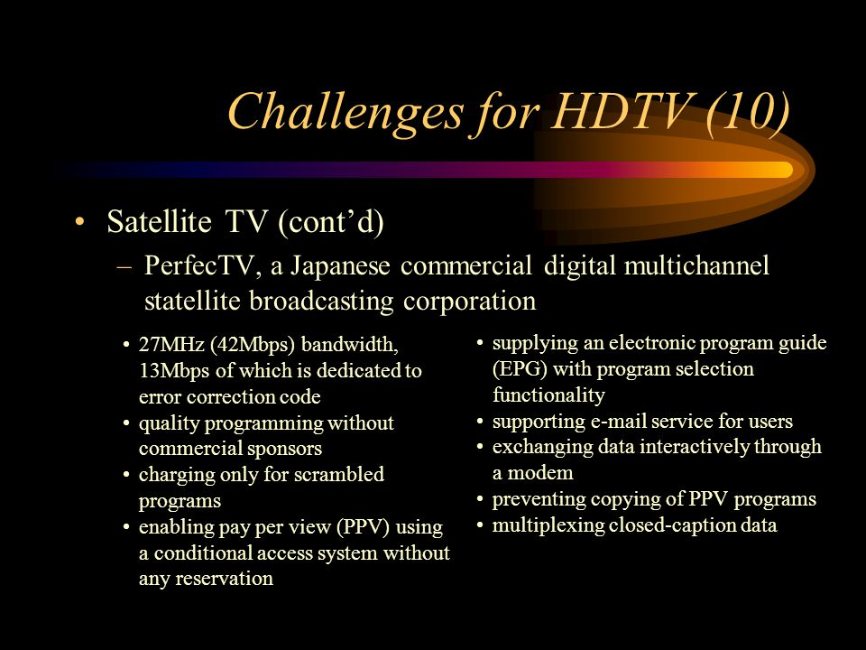 Challenges for HDTV (10) Satellite TV (contd) –PerfecTV, a Japanese commercial digital multichannel statellite broadcasting corporation 27MHz (42Mbps) bandwidth, 13Mbps of which is dedicated to error correction code quality programming without commercial sponsors charging only for scrambled programs enabling pay per view (PPV) using a conditional access system without any reservation supplying an electronic program guide (EPG) with program selection functionality supporting e-mail service for users exchanging data interactively through a modem preventing copying of PPV programs multiplexing closed-caption data