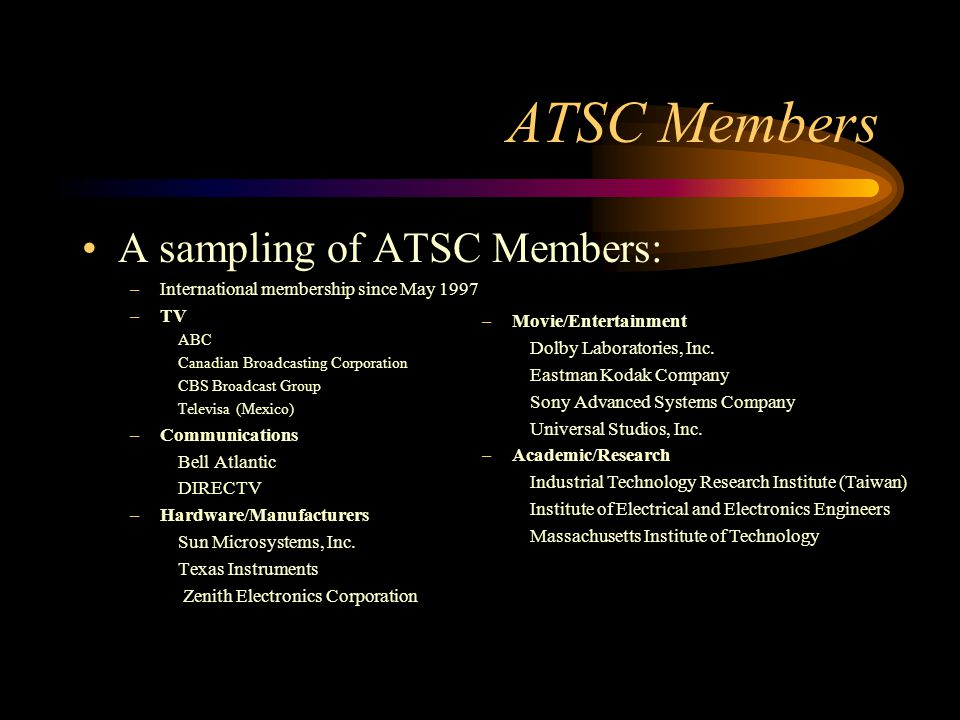 ATSC Members A sampling of ATSC Members: –International membership since May 1997 –TV ABC Canadian Broadcasting Corporation CBS Broadcast Group Televisa (Mexico) –Communications Bell Atlantic DIRECTV –Hardware/Manufacturers Sun Microsystems, Inc.