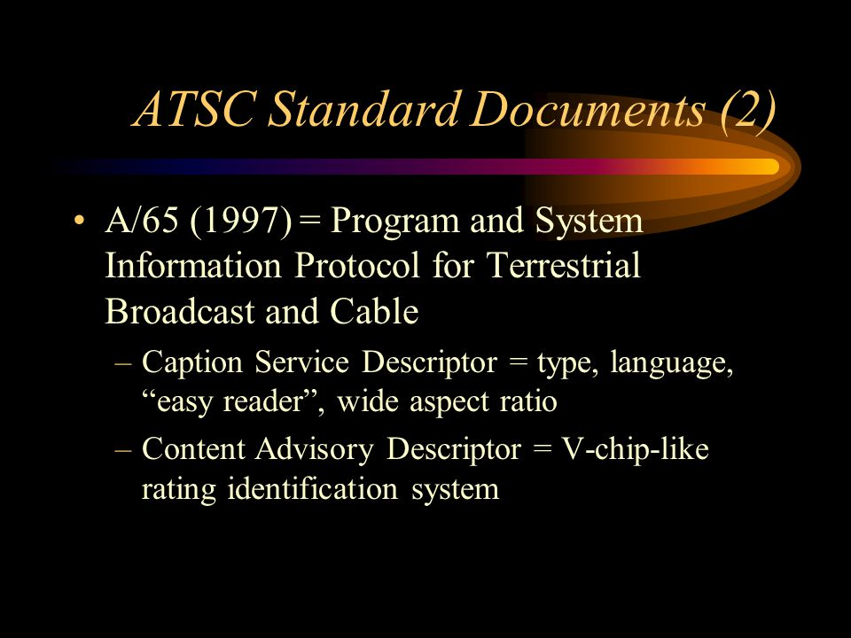 ATSC Standard Documents (2) A/65 (1997) = Program and System Information Protocol for Terrestrial Broadcast and Cable –Caption Service Descriptor = type, language, easy reader, wide aspect ratio –Content Advisory Descriptor = V-chip-like rating identification system