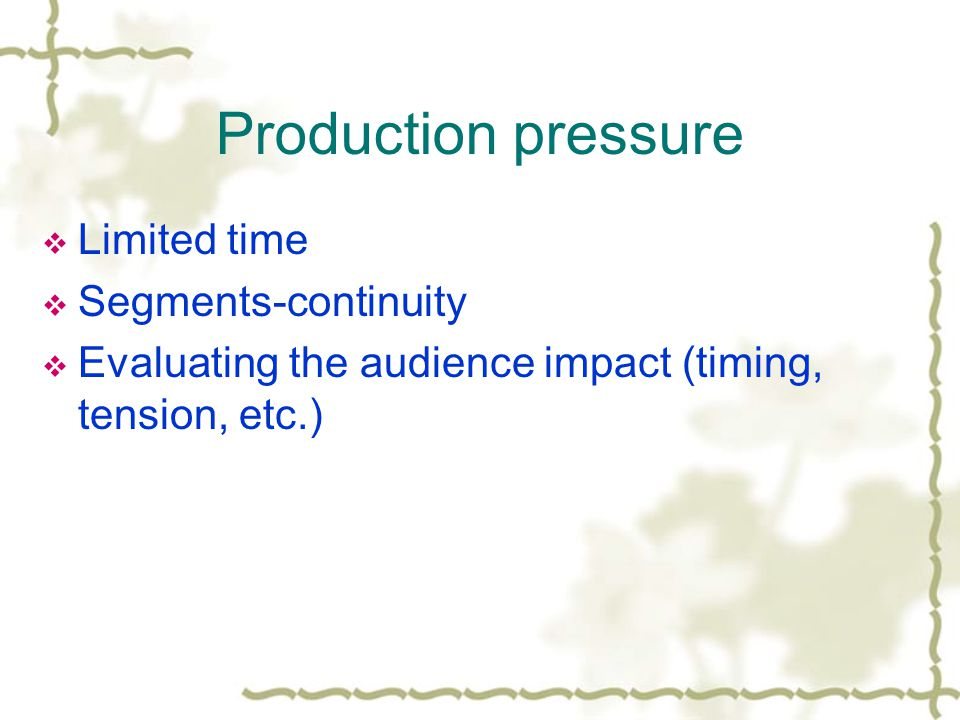 Production pressure Limited time Segments-continuity Evaluating the audience impact (timing, tension, etc.)