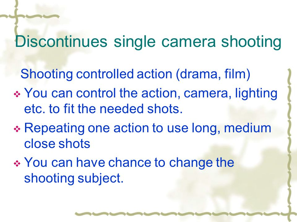 Discontinues single camera shooting Shooting controlled action (drama, film) You can control the action, camera, lighting etc.