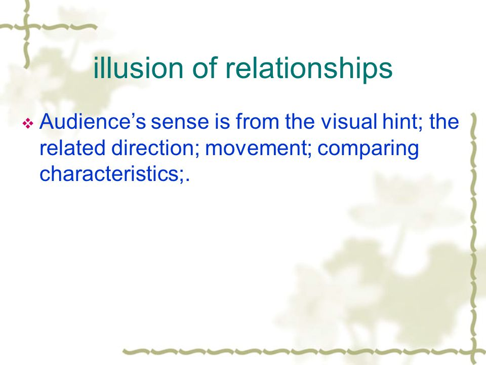 illusion of relationships Audiences sense is from the visual hint; the related direction; movement; comparing characteristics;.