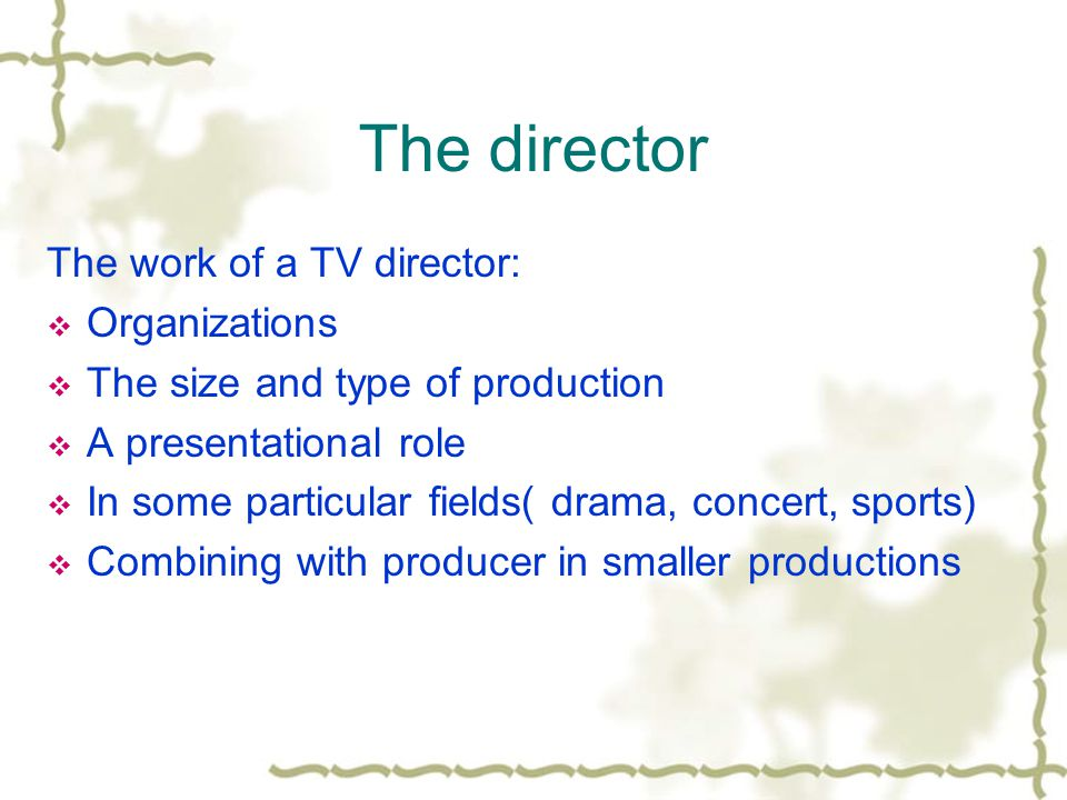 The director The work of a TV director: Organizations The size and type of production A presentational role In some particular fields( drama, concert, sports) Combining with producer in smaller productions