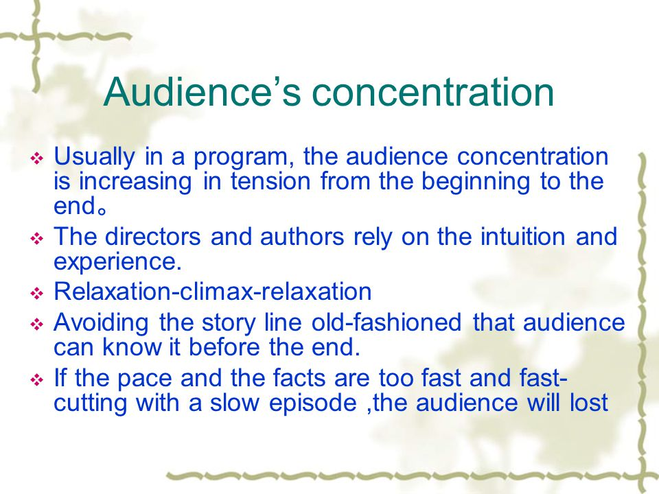 Audiences concentration Usually in a program, the audience concentration is increasing in tension from the beginning to the end The directors and authors rely on the intuition and experience.