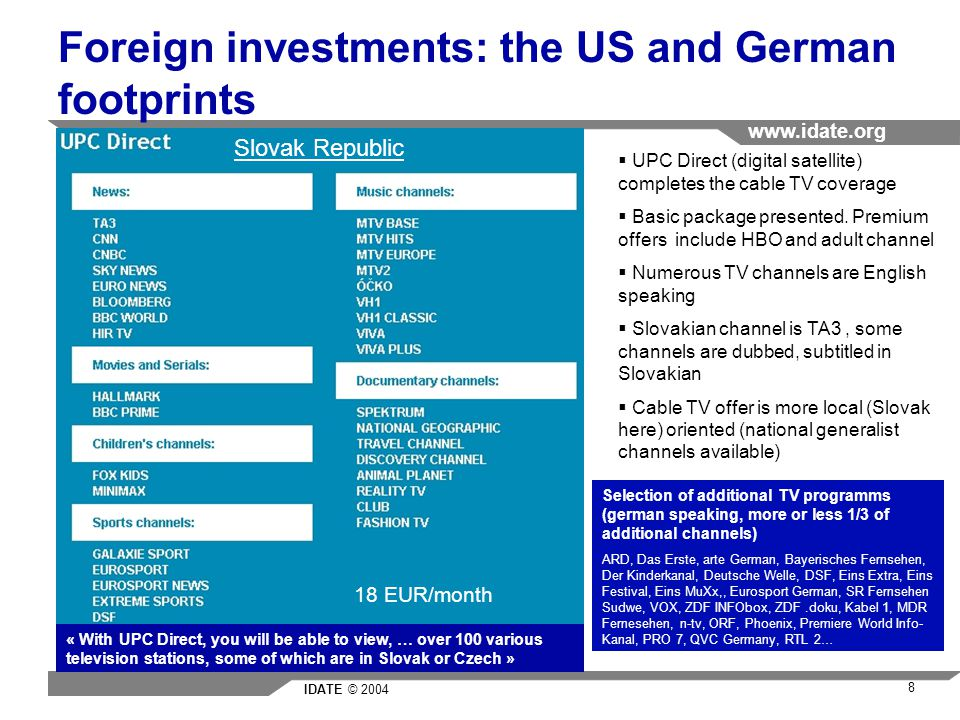 IDATE © 2004 www.idate.org 8 Foreign investments: the US and German footprints Slovak Republic 18 EUR/month Selection of additional TV programms (german speaking, more or less 1/3 of additional channels) ARD, Das Erste, arte German, Bayerisches Fernsehen, Der Kinderkanal, Deutsche Welle, DSF, Eins Extra, Eins Festival, Eins MuXx,, Eurosport German, SR Fernsehen Sudwe, VOX, ZDF INFObox, ZDF.doku, Kabel 1, MDR Fernesehen, n-tv, ORF, Phoenix, Premiere World Info- Kanal, PRO 7, QVC Germany, RTL 2… UPC Direct (digital satellite) completes the cable TV coverage Basic package presented.