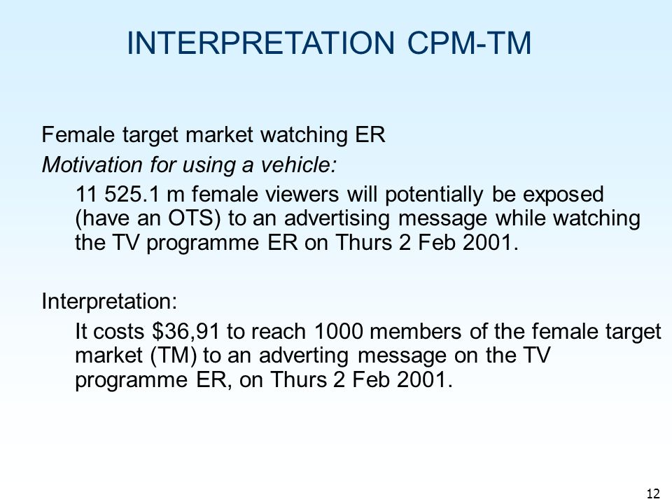 12 INTERPRETATION CPM-TM Female target market watching ER Motivation for using a vehicle: 11 525.1 m female viewers will potentially be exposed (have an OTS) to an advertising message while watching the TV programme ER on Thurs 2 Feb 2001.