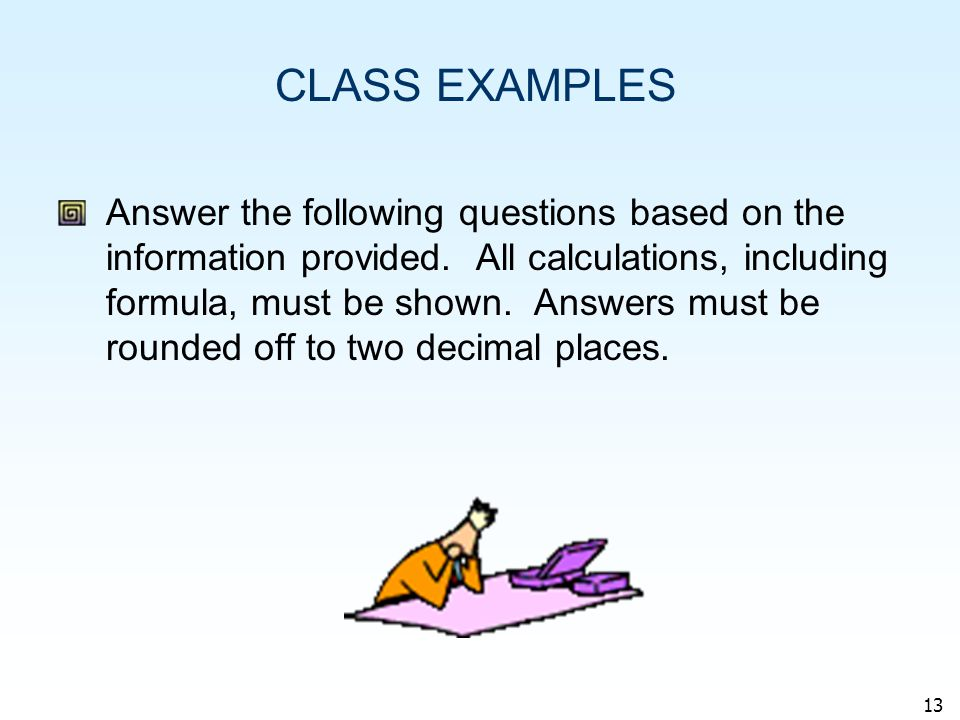 13 CLASS EXAMPLES Answer the following questions based on the information provided.