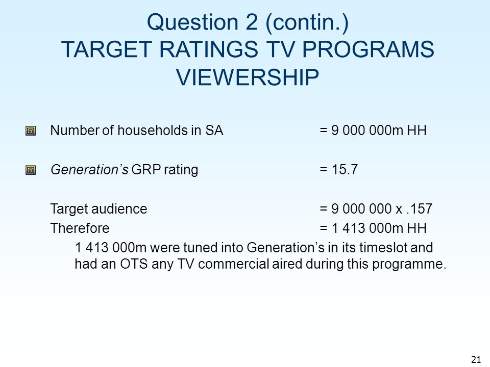 21 Question 2 (contin.) TARGET RATINGS TV PROGRAMS VIEWERSHIP Number of households in SA= 9 000 000m HH Generations GRP rating = 15.7 Target audience= 9 000 000 x.157 Therefore= 1 413 000m HH 1 413 000m were tuned into Generations in its timeslot and had an OTS any TV commercial aired during this programme.