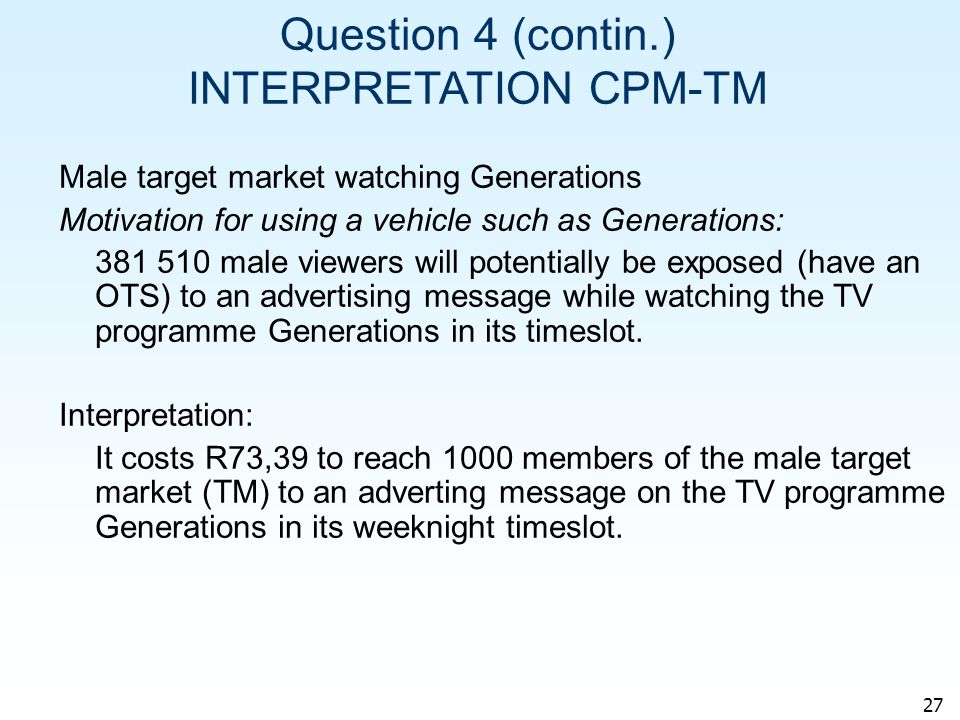 27 Question 4 (contin.) INTERPRETATION CPM-TM Male target market watching Generations Motivation for using a vehicle such as Generations: 381 510 male viewers will potentially be exposed (have an OTS) to an advertising message while watching the TV programme Generations in its timeslot.