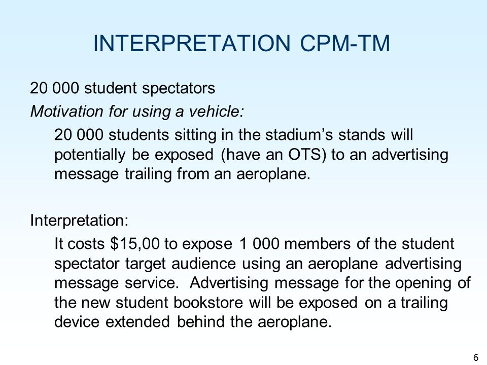 6 INTERPRETATION CPM-TM 20 000 student spectators Motivation for using a vehicle: 20 000 students sitting in the stadiums stands will potentially be exposed (have an OTS) to an advertising message trailing from an aeroplane.
