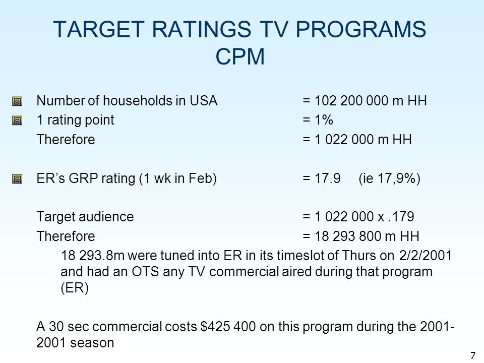 7 TARGET RATINGS TV PROGRAMS CPM Number of households in USA= 102 200 000 m HH 1 rating point= 1% Therefore = 1 022 000 m HH ERs GRP rating (1 wk in Feb)= 17.9 (ie 17,9%) Target audience= 1 022 000 x.179 Therefore= 18 293 800 m HH 18 293.8m were tuned into ER in its timeslot of Thurs on 2/2/2001 and had an OTS any TV commercial aired during that program (ER) A 30 sec commercial costs $425 400 on this program during the 2001- 2001 season