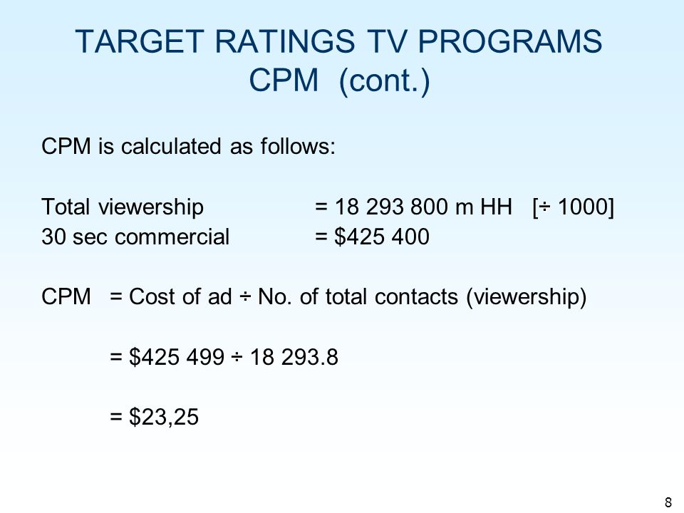 8 TARGET RATINGS TV PROGRAMS CPM (cont.) CPM is calculated as follows: ÷ Total viewership = 18 293 800 m HH [÷ 1000] 30 sec commercial= $425 400 ÷ CPM= Cost of ad ÷ No.