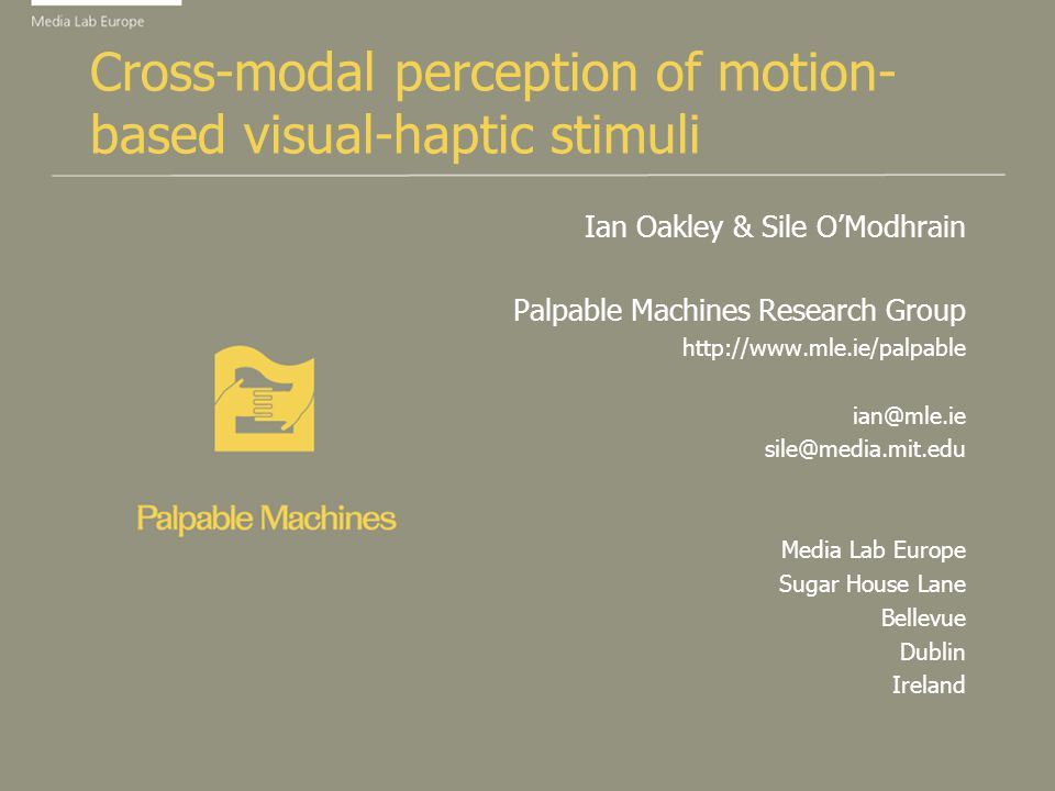 Cross-modal perception of motion- based visual-haptic stimuli Ian Oakley & Sile OModhrain Palpable Machines Research Group http://www.mle.ie/palpable ian@mle.ie sile@media.mit.edu Media Lab Europe Sugar House Lane Bellevue Dublin Ireland