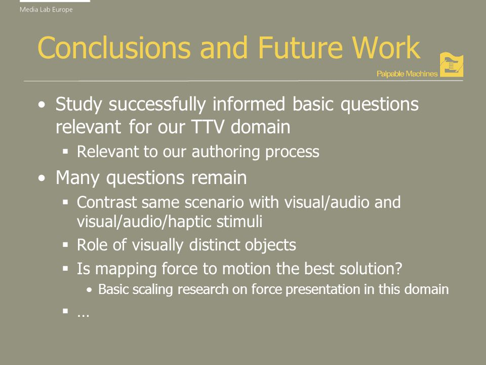 Conclusions and Future Work Study successfully informed basic questions relevant for our TTV domain Relevant to our authoring process Many questions remain Contrast same scenario with visual/audio and visual/audio/haptic stimuli Role of visually distinct objects Is mapping force to motion the best solution.