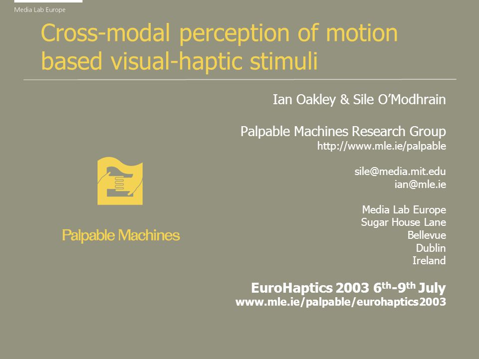 Cross-modal perception of motion based visual-haptic stimuli Ian Oakley & Sile OModhrain Palpable Machines Research Group http://www.mle.ie/palpable sile@media.mit.edu ian@mle.ie Media Lab Europe Sugar House Lane Bellevue Dublin Ireland EuroHaptics 2003 6 th -9 th July www.mle.ie/palpable/eurohaptics2003