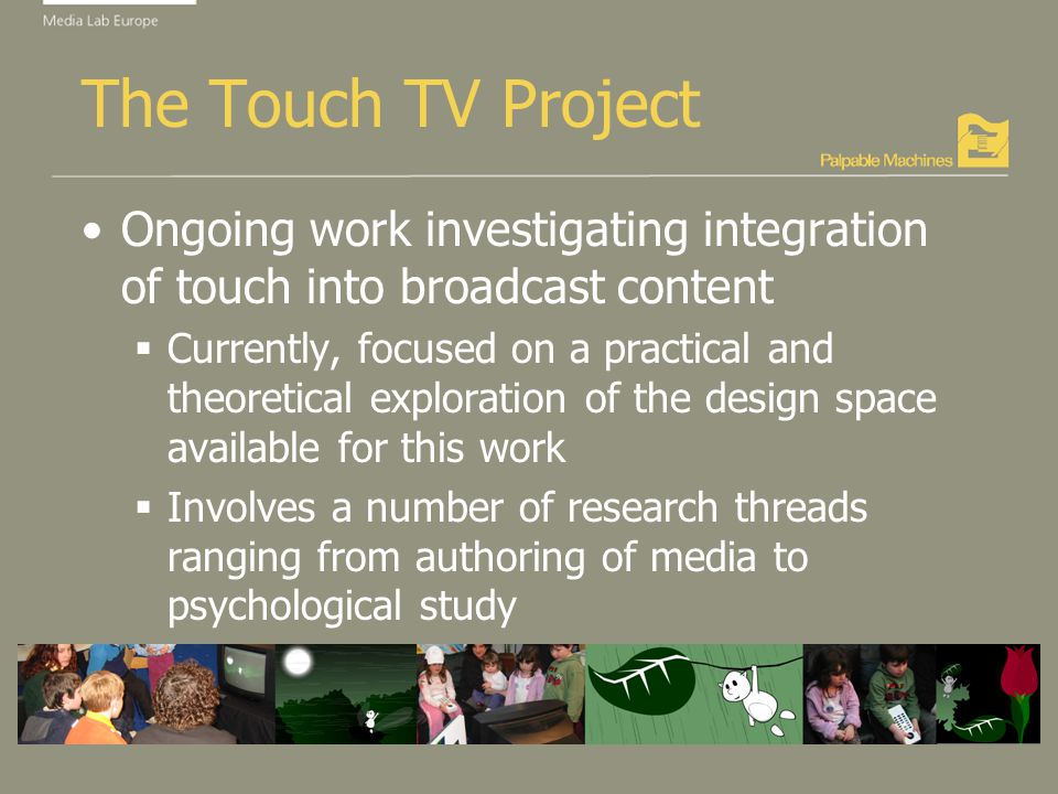 The Touch TV Project Ongoing work investigating integration of touch into broadcast content Currently, focused on a practical and theoretical exploration of the design space available for this work Involves a number of research threads ranging from authoring of media to psychological study