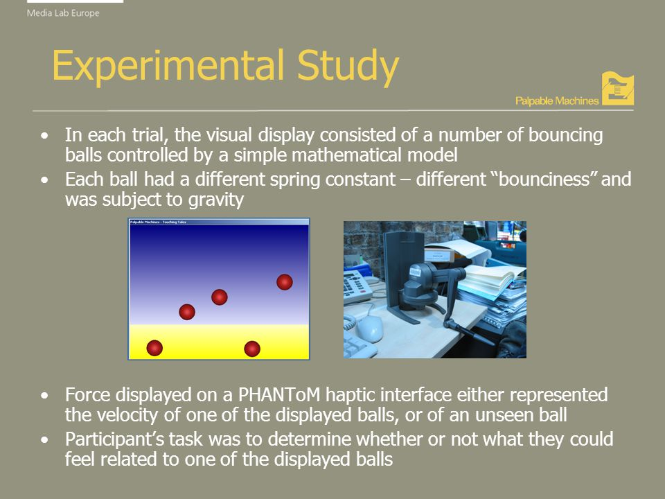 Experimental Study In each trial, the visual display consisted of a number of bouncing balls controlled by a simple mathematical model Each ball had a different spring constant – different bounciness and was subject to gravity Force displayed on a PHANToM haptic interface either represented the velocity of one of the displayed balls, or of an unseen ball Participants task was to determine whether or not what they could feel related to one of the displayed balls
