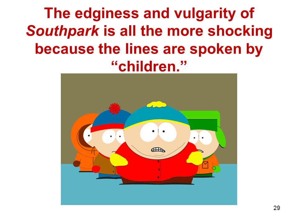 29 The edginess and vulgarity of Southpark is all the more shocking because the lines are spoken by children.