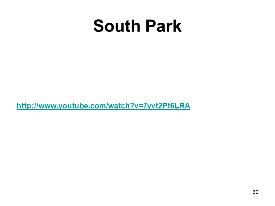 South Park http://www.youtube.com/watch v=7yvt2Pt6LRA 30